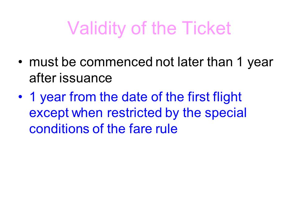 Validity of the Ticket must be commenced not later than 1 year after issuance 1 year from the date of the first flight except when restricted by the special conditions of the fare rule