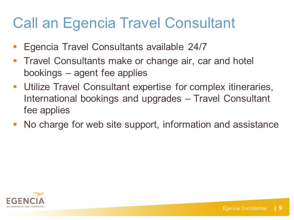 | 9 Call an Egencia Travel Consultant Egencia Travel Consultants available 24/7 Travel Consultants make or change air, car and hotel bookings – agent