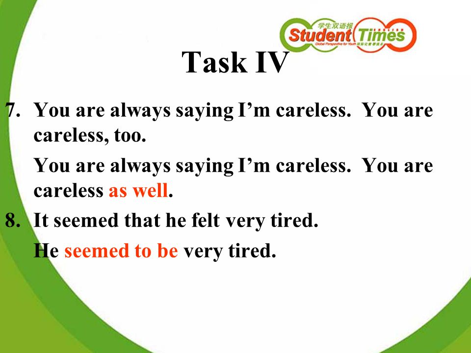 Task IV 7.You are always saying Im careless. You are careless, too. You are always saying Im careless. You are careless as well. 8.It seemed that he f