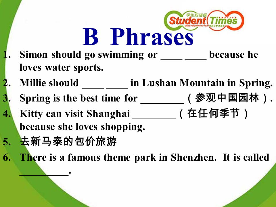 BPhrases 1.Simon should go swimming or ____ ____ because he loves water sports. 2.Millie should ____ ____ in Lushan Mountain in Spring. 3.Spring is th
