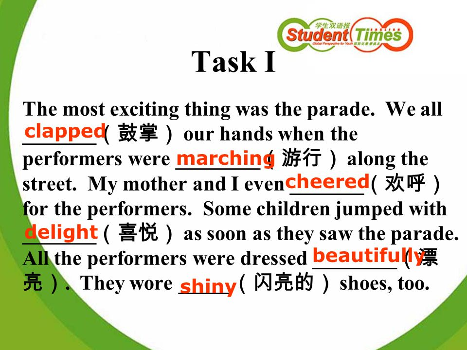 Task I The most exciting thing was the parade. We all _______ our hands when the performers were ________ along the street. My mother and I even _____