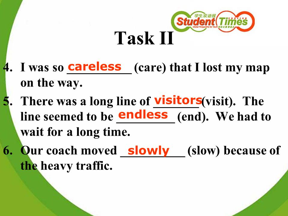 Task II 4.I was so __________ (care) that I lost my map on the way. 5.There was a long line of _______ (visit). The line seemed to be _________ (end).