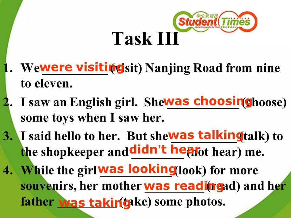 Task III 1.We __________ (visit) Nanjing Road from nine to eleven. 2.I saw an English girl. She ___________ (choose) some toys when I saw her. 3.I sai