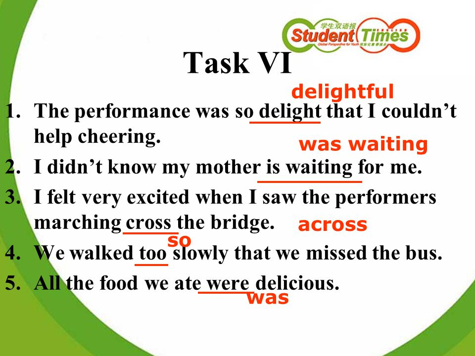 Task VI 1.The performance was so delight that I couldnt help cheering. 2.I didnt know my mother is waiting for me. 3.I felt very excited when I saw th