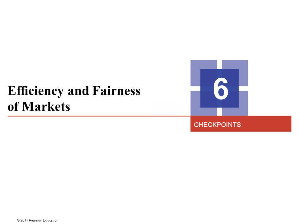 © 2011 Pearson Education Efficiency and Fairness of Markets 6 CHECKPOINTS