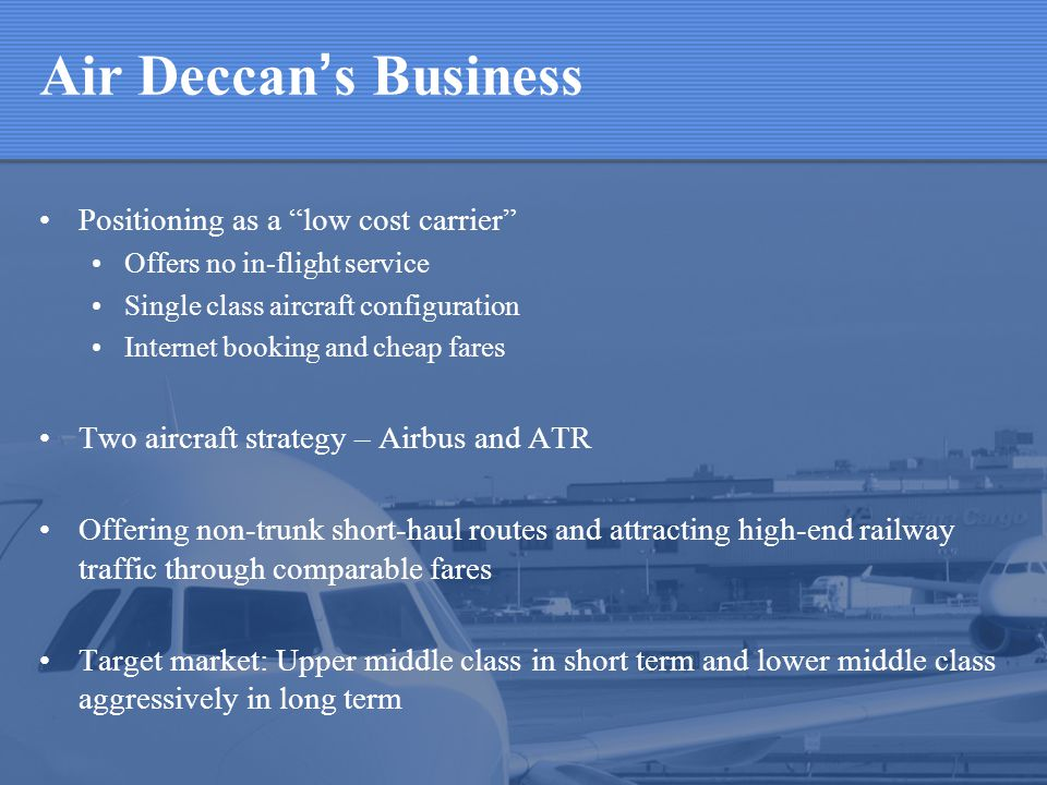 Air Deccan s Business Positioning as a low cost carrier Offers no in-flight service Single class aircraft configuration Internet booking and cheap fares Two aircraft strategy – Airbus and ATR Offering non-trunk short-haul routes and attracting high-end railway traffic through comparable fares Target market: Upper middle class in short term and lower middle class aggressively in long term