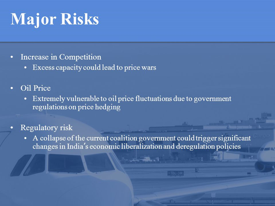 Major Risks Increase in Competition Excess capacity could lead to price wars Oil Price Extremely vulnerable to oil price fluctuations due to government regulations on price hedging Regulatory risk A collapse of the current coalition government could trigger significant changes in India s economic liberalization and deregulation policies