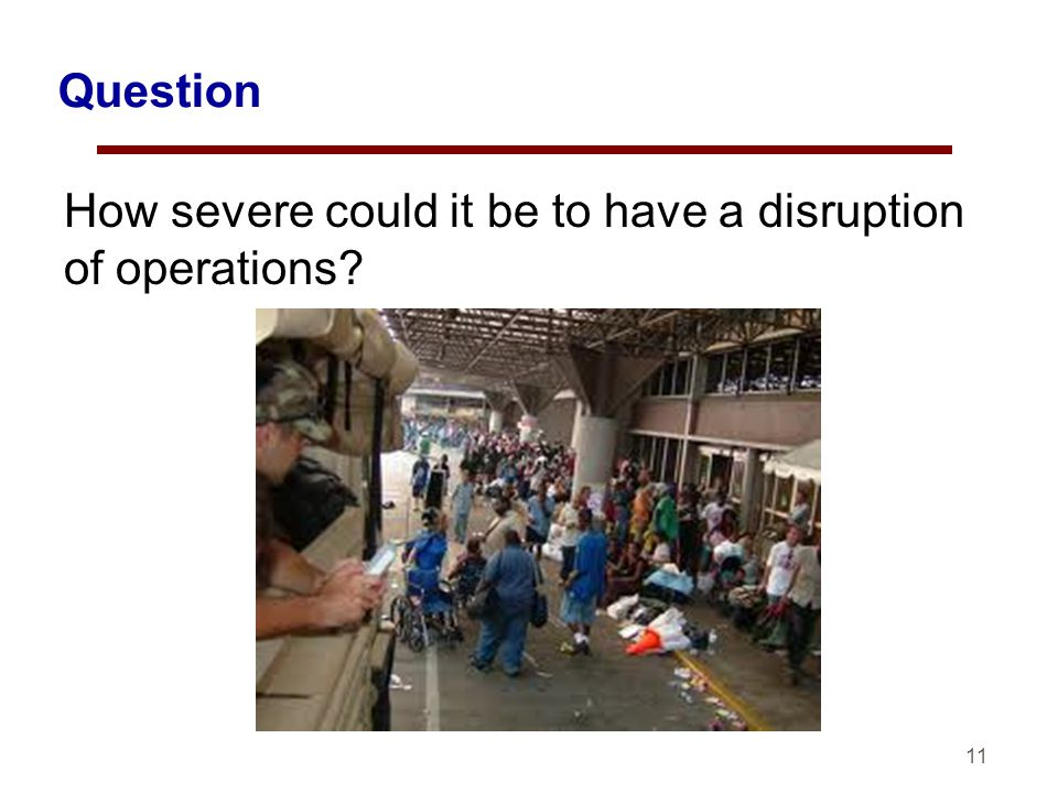 11 Question How severe could it be to have a disruption of operations?