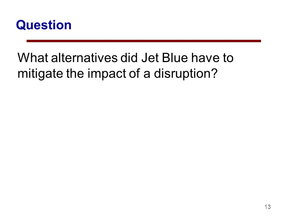 13 Question What alternatives did Jet Blue have to mitigate the impact of a disruption?