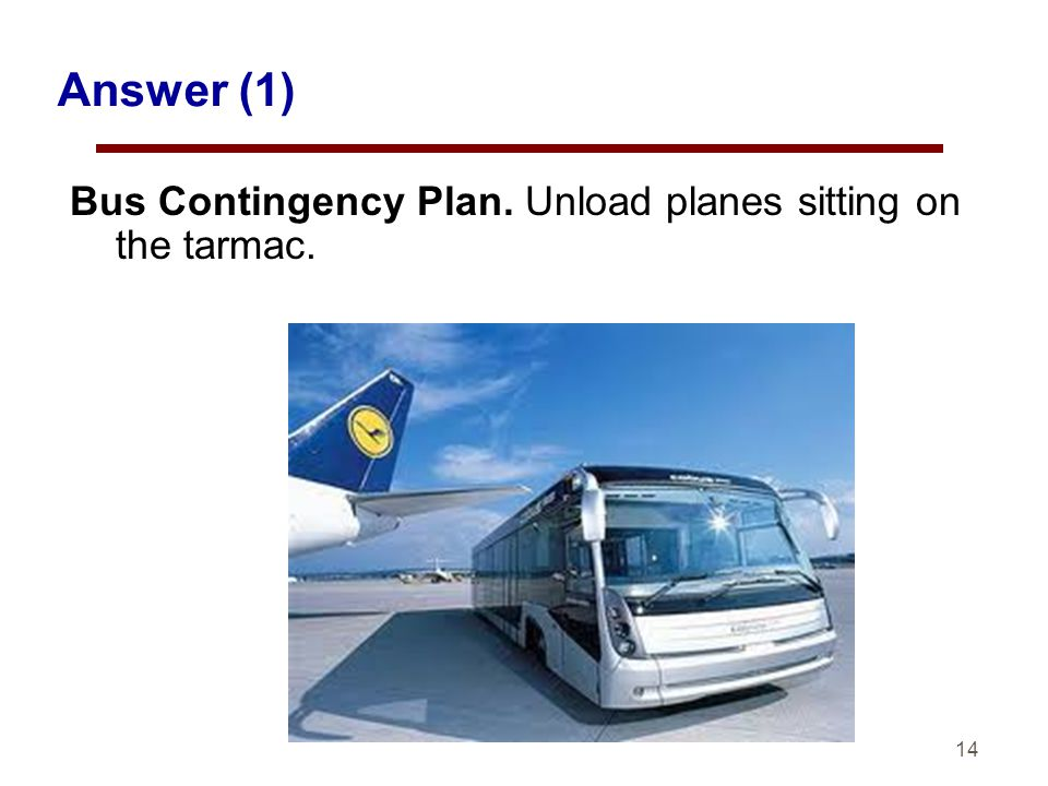 14 Answer (1) Bus Contingency Plan. Unload planes sitting on the tarmac.