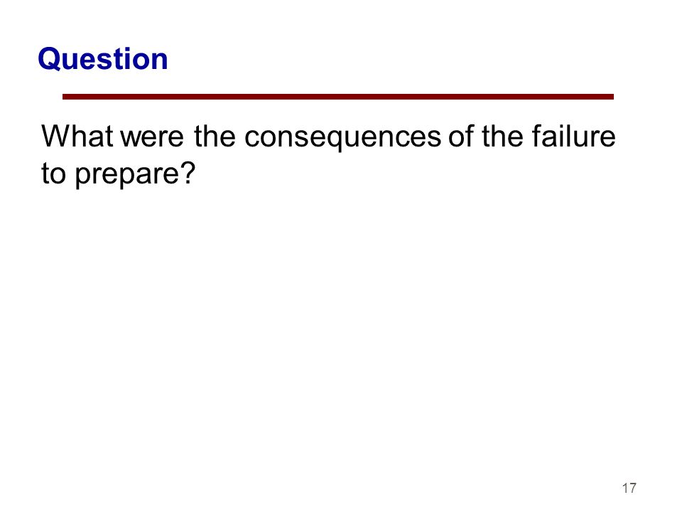 17 Question What were the consequences of the failure to prepare?
