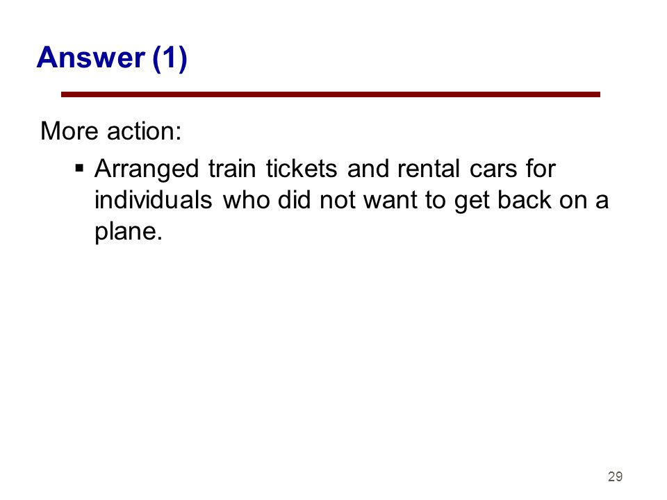 29 Answer (1) More action: Arranged train tickets and rental cars for individuals who did not want to get back on a plane.
