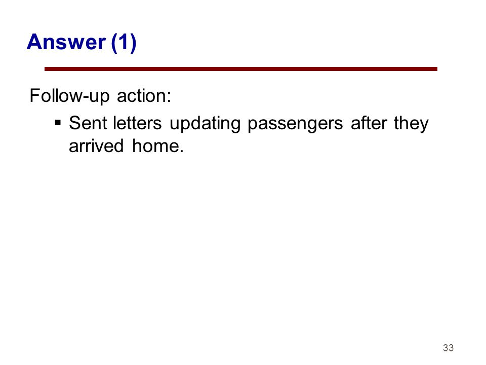 33 Answer (1) Follow-up action: Sent letters updating passengers after they arrived home.