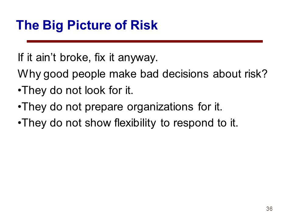The Big Picture of Risk If it aint broke, fix it anyway.