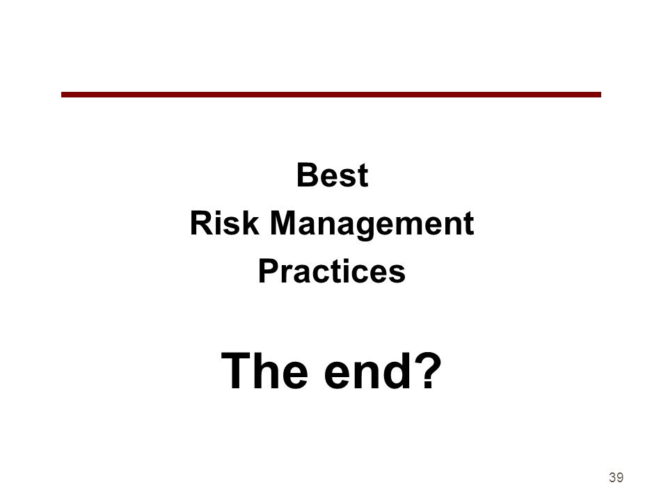 Best Risk Management Practices The end? 39