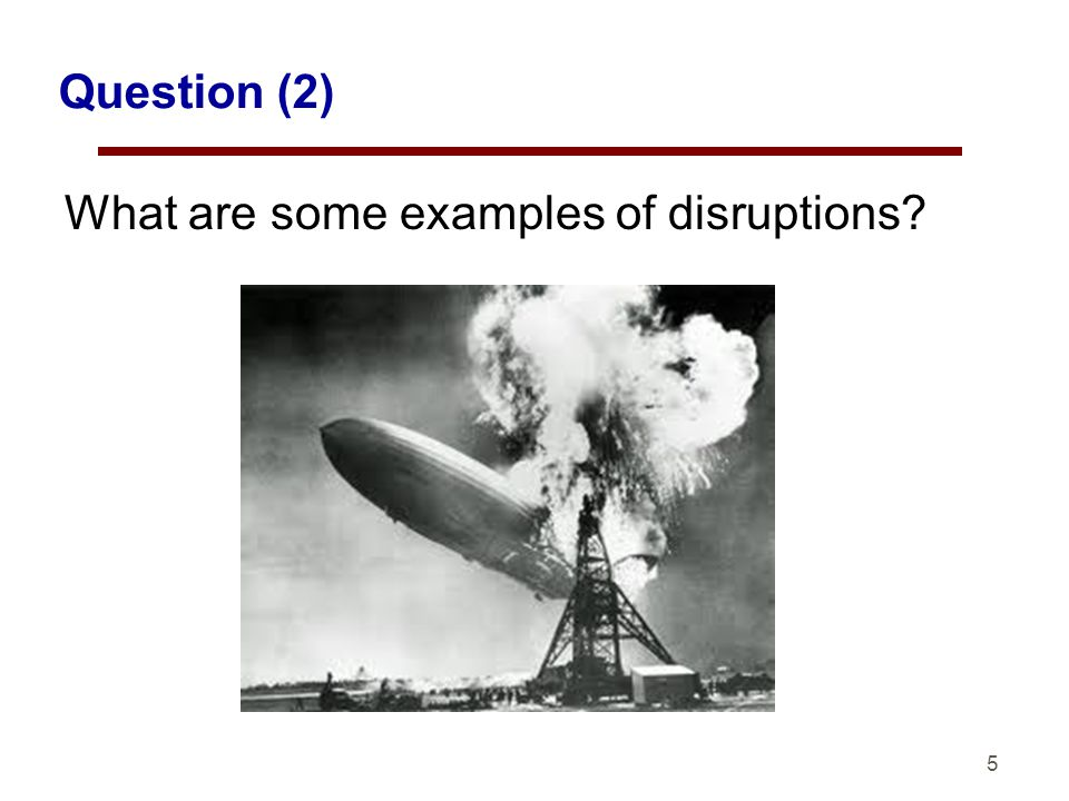 5 Question (2) What are some examples of disruptions?