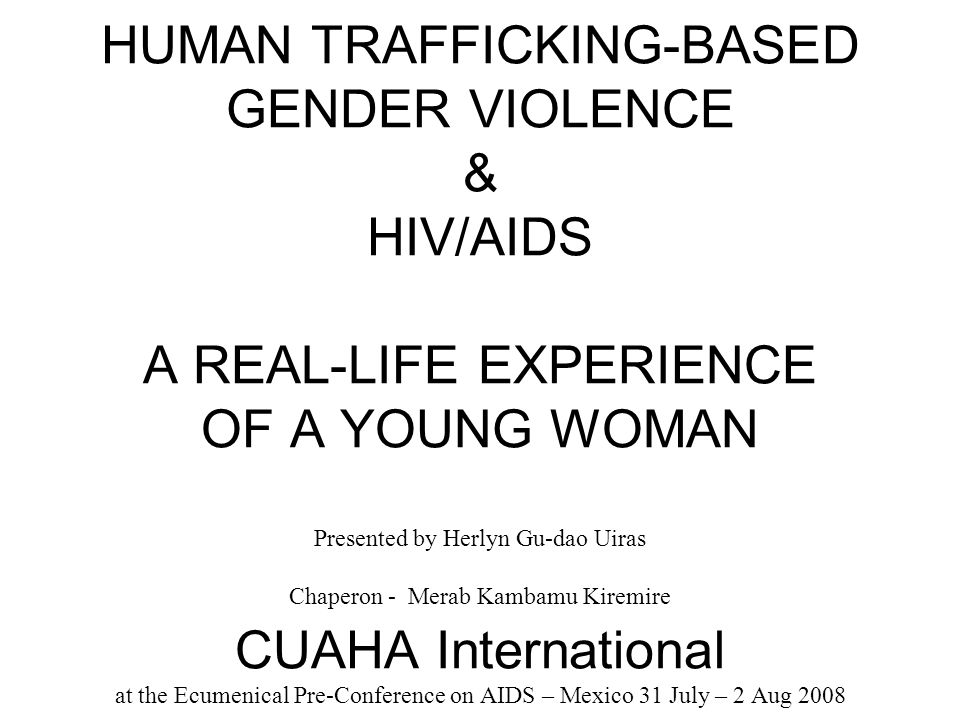 HUMAN TRAFFICKING-BASED GENDER VIOLENCE & HIV/AIDS A REAL-LIFE EXPERIENCE OF A YOUNG WOMAN Presented by Herlyn Gu-dao Uiras Chaperon - Merab Kambamu Kiremire CUAHA International at the Ecumenical Pre-Conference on AIDS – Mexico 31 July – 2 Aug 2008