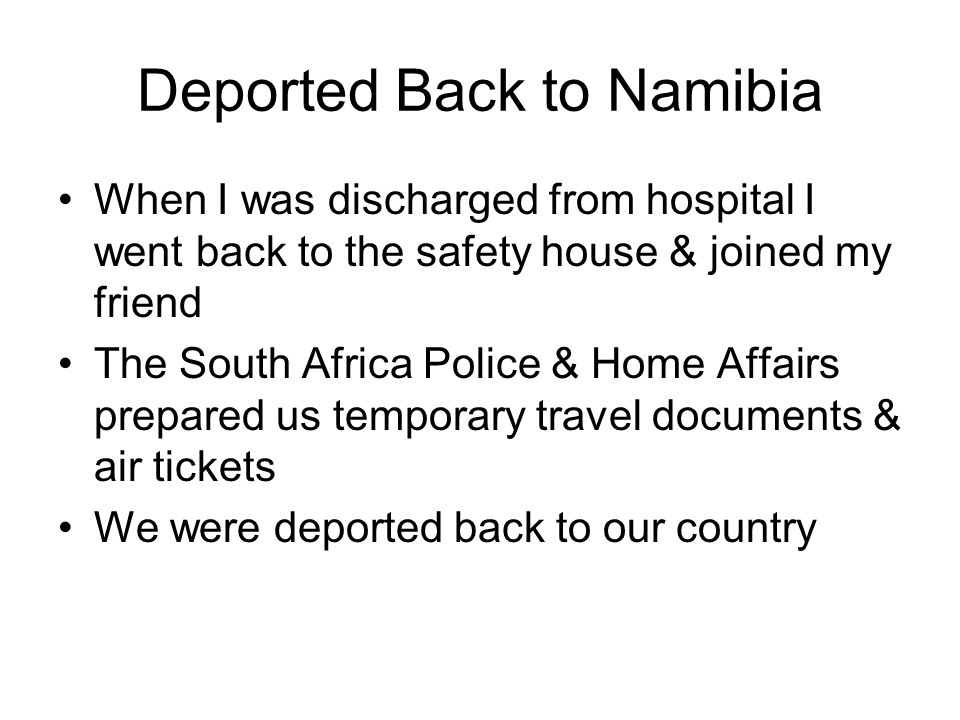 Deported Back to Namibia When I was discharged from hospital I went back to the safety house & joined my friend The South Africa Police & Home Affairs prepared us temporary travel documents & air tickets We were deported back to our country