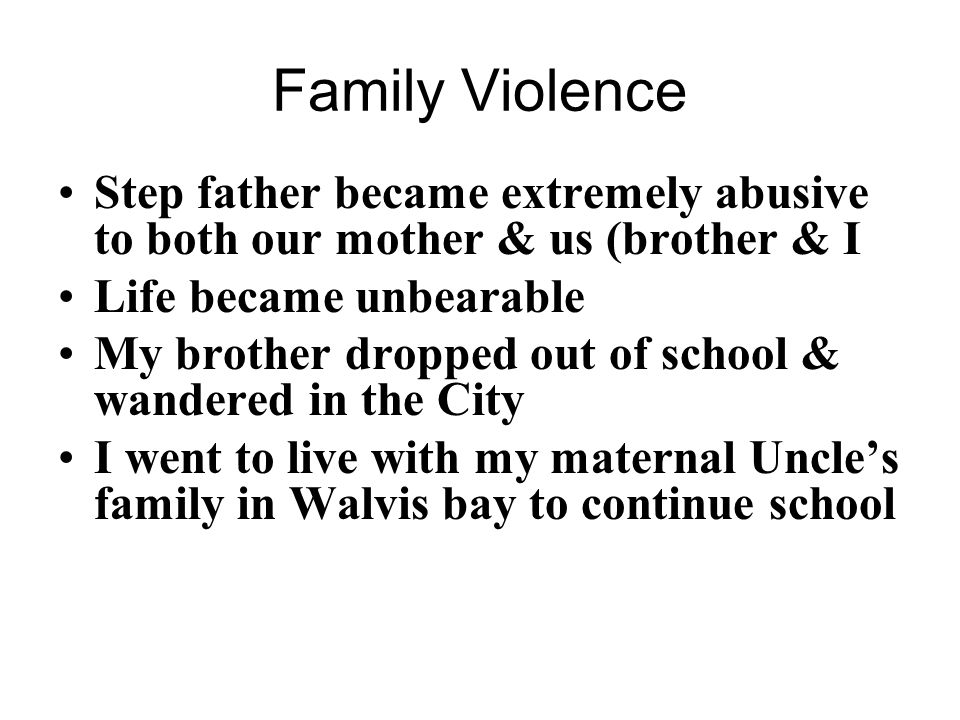 Family Violence Step father became extremely abusive to both our mother & us (brother & I Life became unbearable My brother dropped out of school & wandered in the City I went to live with my maternal Uncles family in Walvis bay to continue school