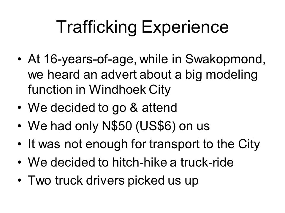 Trafficking Experience At 16-years-of-age, while in Swakopmond, we heard an advert about a big modeling function in Windhoek City We decided to go & attend We had only N$50 (US$6) on us It was not enough for transport to the City We decided to hitch-hike a truck-ride Two truck drivers picked us up