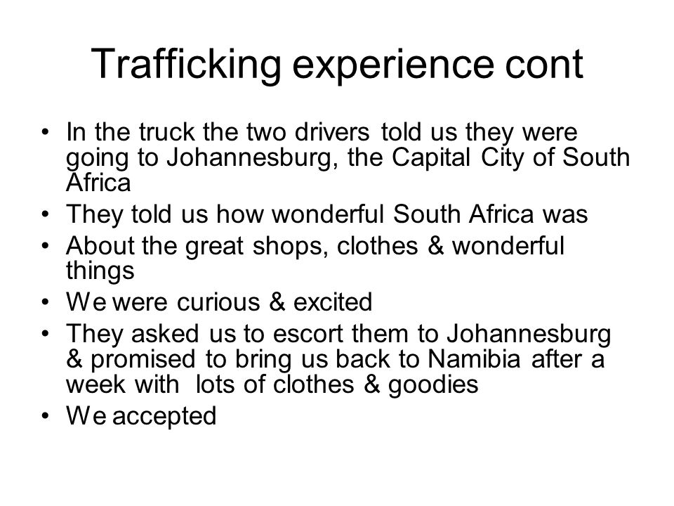 Trafficking experience cont In the truck the two drivers told us they were going to Johannesburg, the Capital City of South Africa They told us how wonderful South Africa was About the great shops, clothes & wonderful things We were curious & excited They asked us to escort them to Johannesburg & promised to bring us back to Namibia after a week with lots of clothes & goodies We accepted