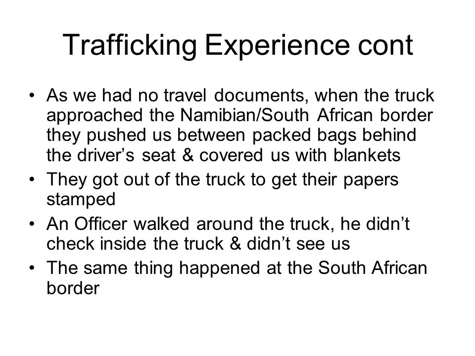 Trafficking Experience cont As we had no travel documents, when the truck approached the Namibian/South African border they pushed us between packed bags behind the drivers seat & covered us with blankets They got out of the truck to get their papers stamped An Officer walked around the truck, he didnt check inside the truck & didnt see us The same thing happened at the South African border