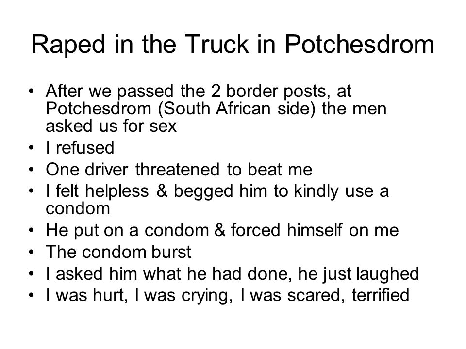 Raped in the Truck in Potchesdrom After we passed the 2 border posts, at Potchesdrom (South African side) the men asked us for sex I refused One driver threatened to beat me I felt helpless & begged him to kindly use a condom He put on a condom & forced himself on me The condom burst I asked him what he had done, he just laughed I was hurt, I was crying, I was scared, terrified