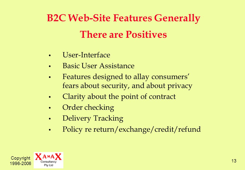 Copyright 1996-2006 13 B2C Web-Site Features Generally There are Positives User-Interface Basic User Assistance Features designed to allay consumers fears about security, and about privacy Clarity about the point of contract Order checking Delivery Tracking Policy re return/exchange/credit/refund