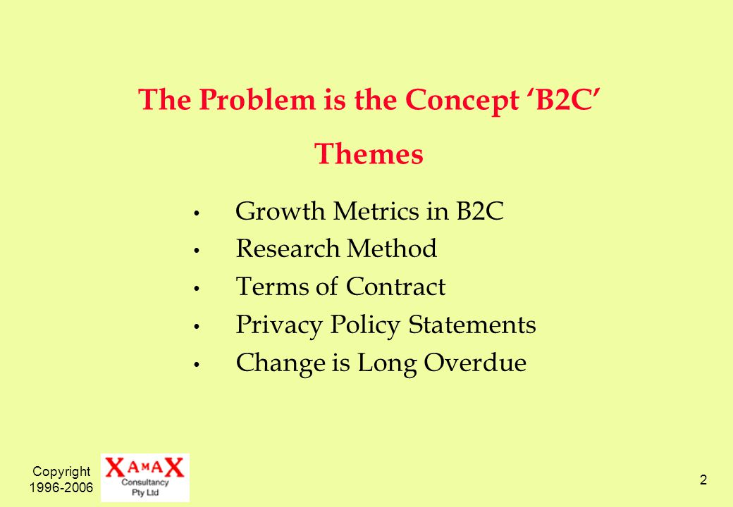 Copyright 1996-2006 2 The Problem is the Concept B2C Themes Growth Metrics in B2C Research Method Terms of Contract Privacy Policy Statements Change i