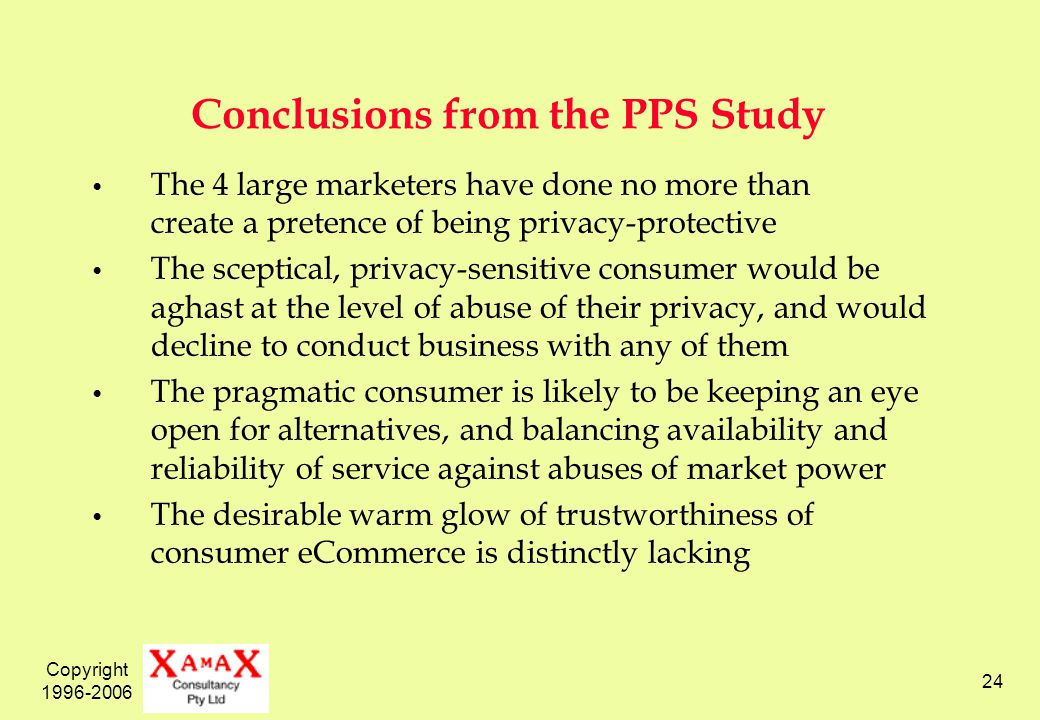 Copyright 1996-2006 24 Conclusions from the PPS Study The 4 large marketers have done no more than create a pretence of being privacy-protective The sceptical, privacy-sensitive consumer would be aghast at the level of abuse of their privacy, and would decline to conduct business with any of them The pragmatic consumer is likely to be keeping an eye open for alternatives, and balancing availability and reliability of service against abuses of market power The desirable warm glow of trustworthiness of consumer eCommerce is distinctly lacking