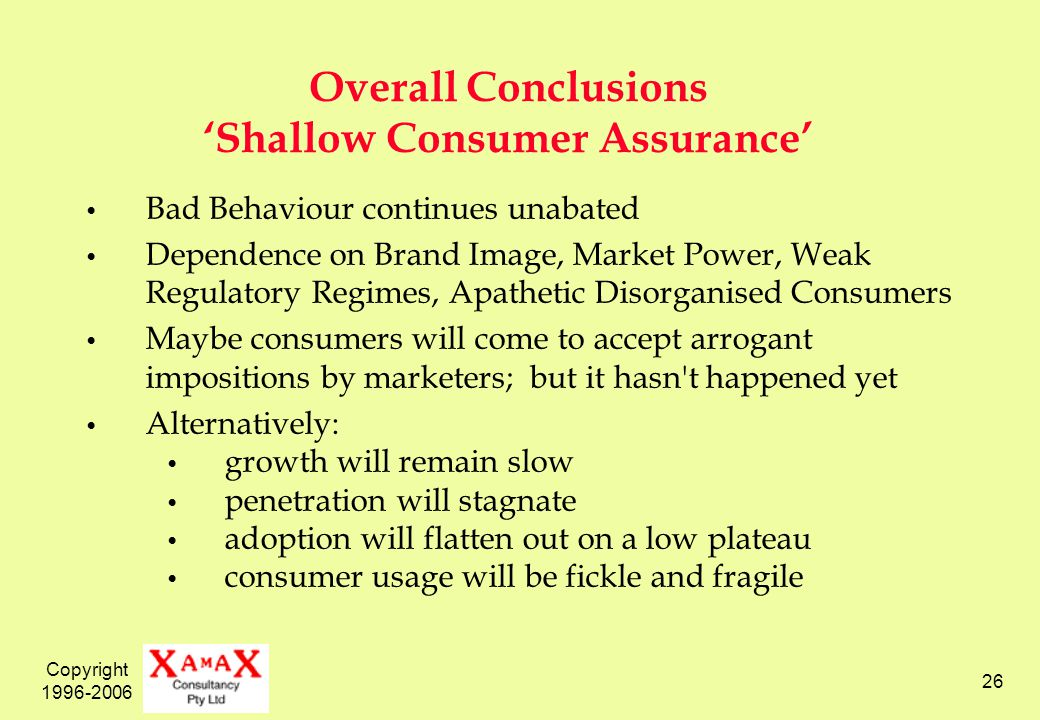 Copyright 1996-2006 26 Overall Conclusions Shallow Consumer Assurance Bad Behaviour continues unabated Dependence on Brand Image, Market Power, Weak Regulatory Regimes, Apathetic Disorganised Consumers Maybe consumers will come to accept arrogant impositions by marketers; but it hasn t happened yet Alternatively: growth will remain slow penetration will stagnate adoption will flatten out on a low plateau consumer usage will be fickle and fragile