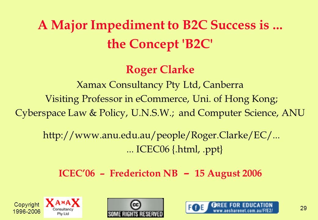 Copyright 1996-2006 29 A Major Impediment to B2C Success is... the Concept 'B2C' Roger Clarke Xamax Consultancy Pty Ltd, Canberra Visiting Professor i