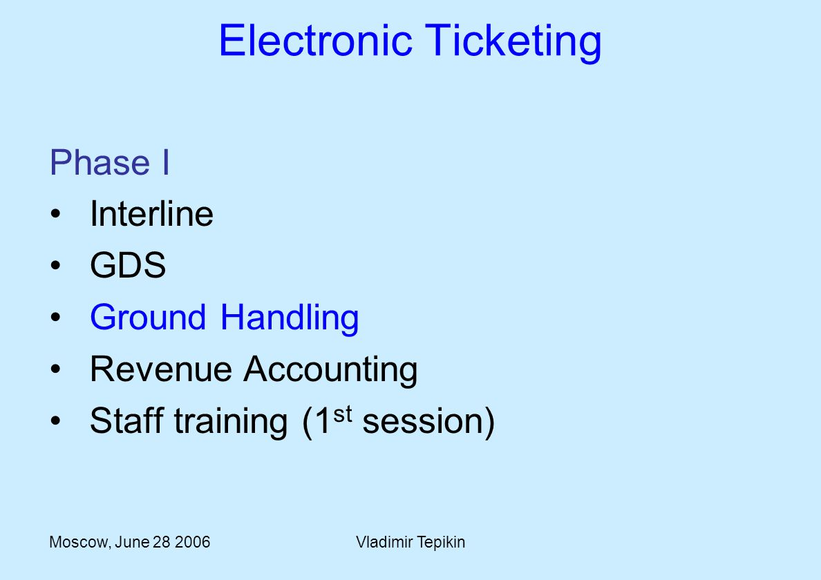 Moscow, June 28 2006Vladimir Tepikin Electronic Ticketing Phase I Interline GDS Ground Handling Revenue Accounting Staff training (1 st session)