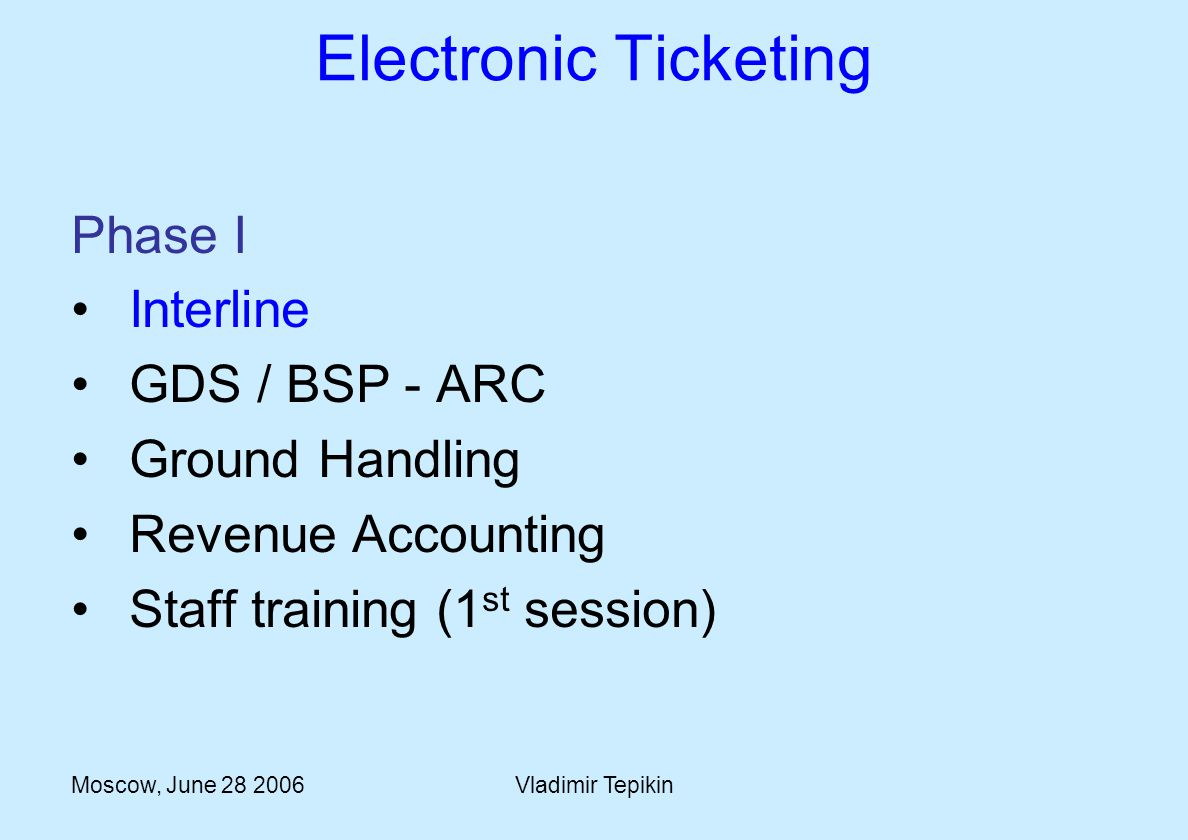 Moscow, June 28 2006Vladimir Tepikin Electronic Ticketing Phase I Interline GDS / BSP - ARC Ground Handling Revenue Accounting Staff training (1 st session)