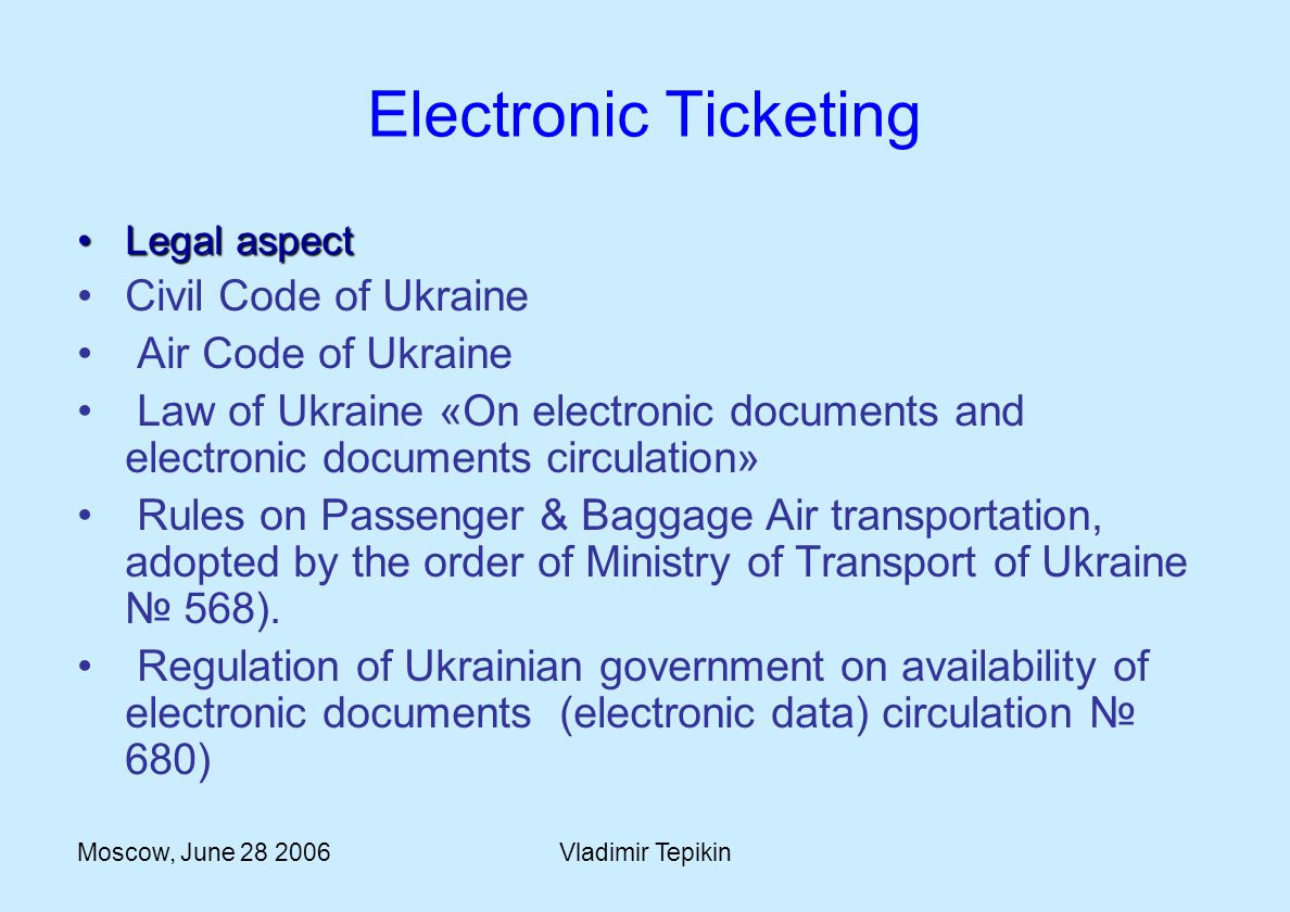 Moscow, June 28 2006Vladimir Tepikin Electronic Ticketing Legal aspectLegal aspect Civil Code of Ukraine Air Code of Ukraine Law of Ukraine «On electronic documents and electronic documents circulation» Rules on Passenger & Baggage Air transportation, adopted by the order of Ministry of Transport of Ukraine 568).