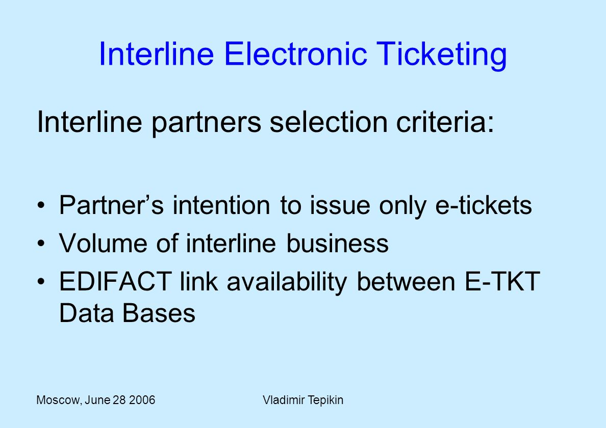 Moscow, June 28 2006Vladimir Tepikin Interline Electronic Ticketing Interline partners selection criteria: Partners intention to issue only e-tickets Volume of interline business EDIFACT link availability between E-TKT Data Bases