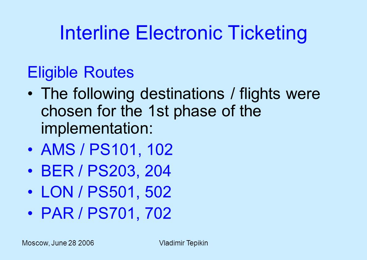 Moscow, June 28 2006Vladimir Tepikin Interline Electronic Ticketing Eligible Routes The following destinations / flights were chosen for the 1st phase of the implementation: AMS / PS101, 102 BER / PS203, 204 LON / PS501, 502 PAR / PS701, 702