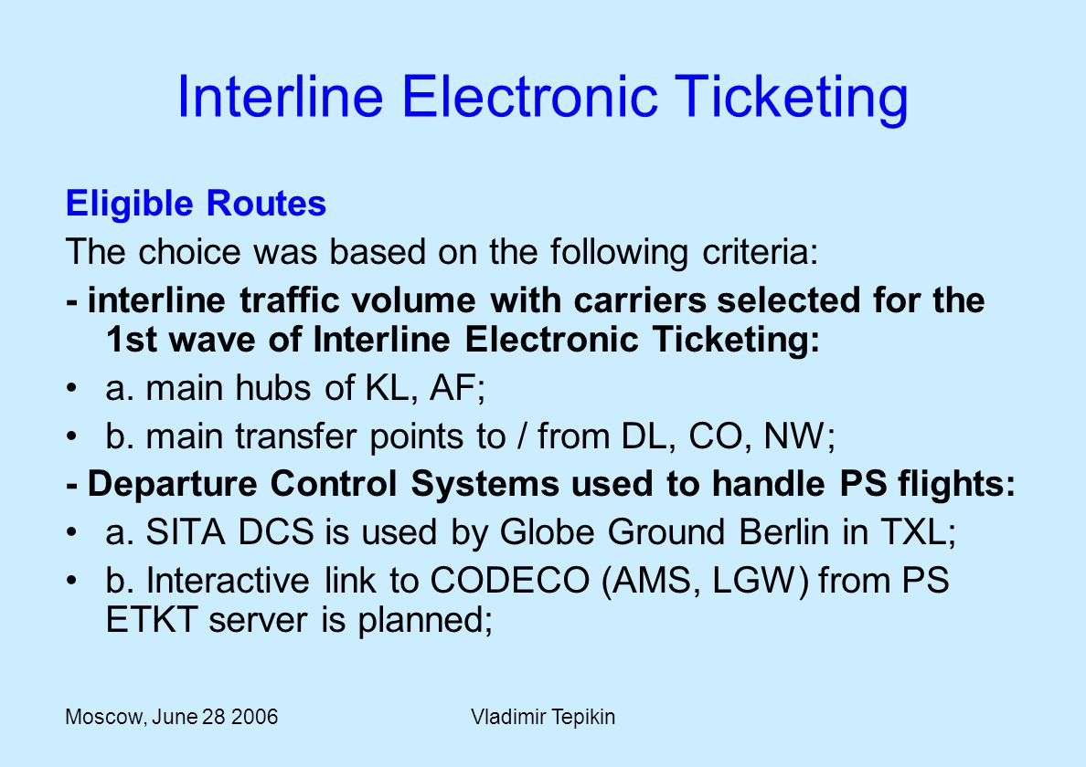 Moscow, June 28 2006Vladimir Tepikin Eligible Routes The choice was based on the following criteria: - interline traffic volume with carriers selected for the 1st wave of Interline Electronic Ticketing: a.