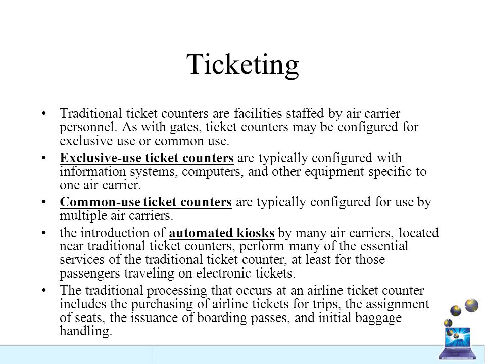 Ticketing Traditional ticket counters are facilities staffed by air carrier personnel. As with gates, ticket counters may be configured for exclusive