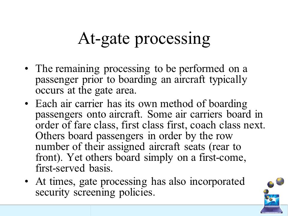 At-gate processing The remaining processing to be performed on a passenger prior to boarding an aircraft typically occurs at the gate area. Each air c