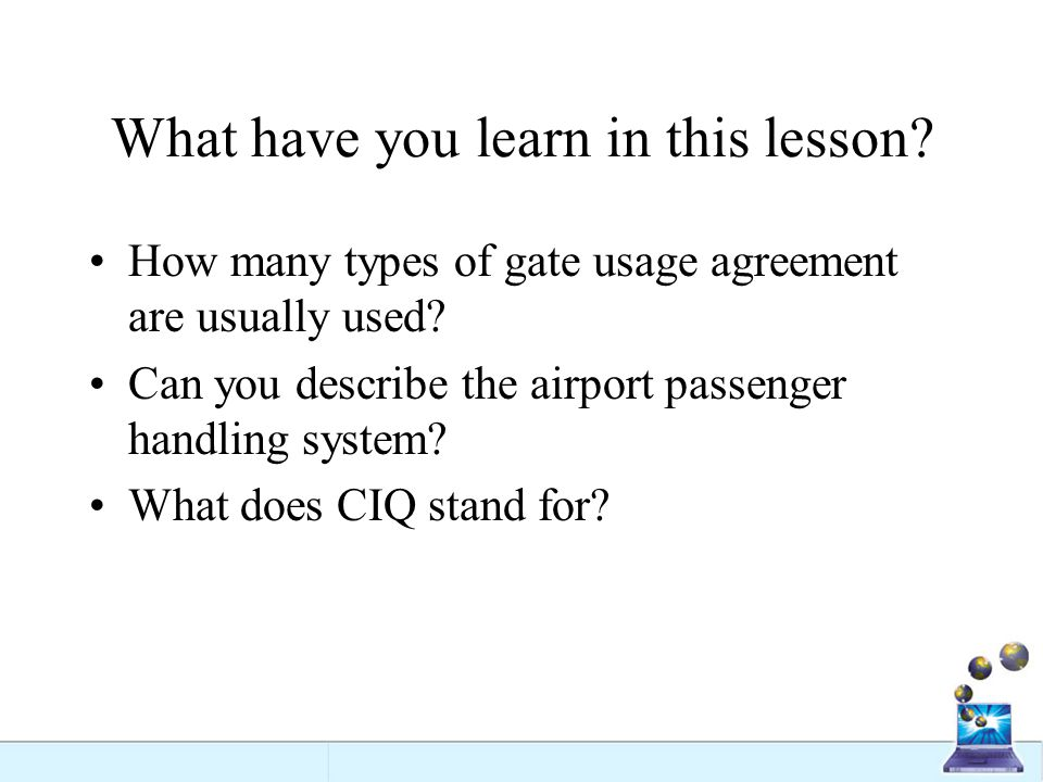 What have you learn in this lesson? How many types of gate usage agreement are usually used? Can you describe the airport passenger handling system? W