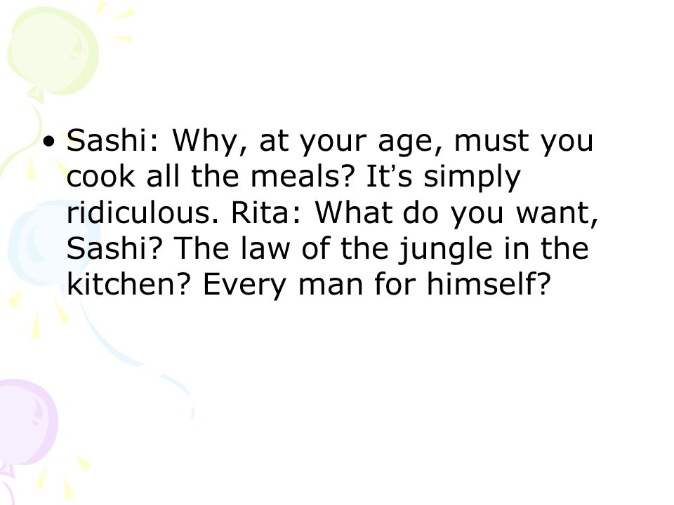 Sashi: Why, at your age, must you cook all the meals.