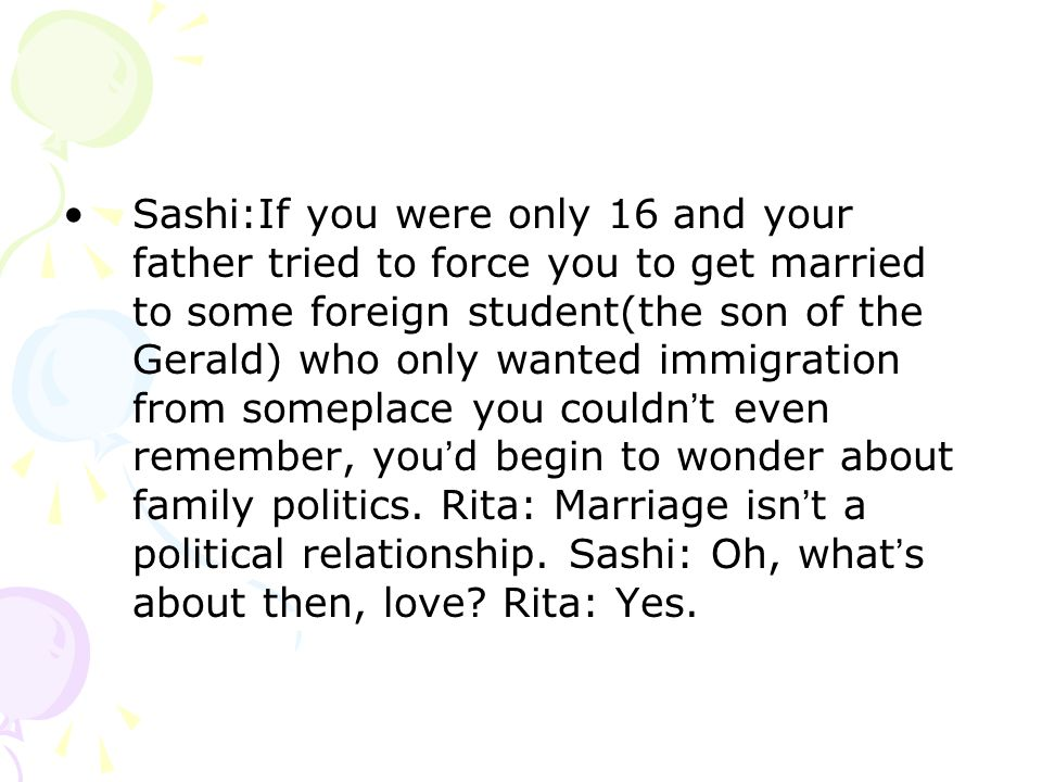 Sashi:If you were only 16 and your father tried to force you to get married to some foreign student(the son of the Gerald) who only wanted immigration from someplace you couldn t even remember, you d begin to wonder about family politics.