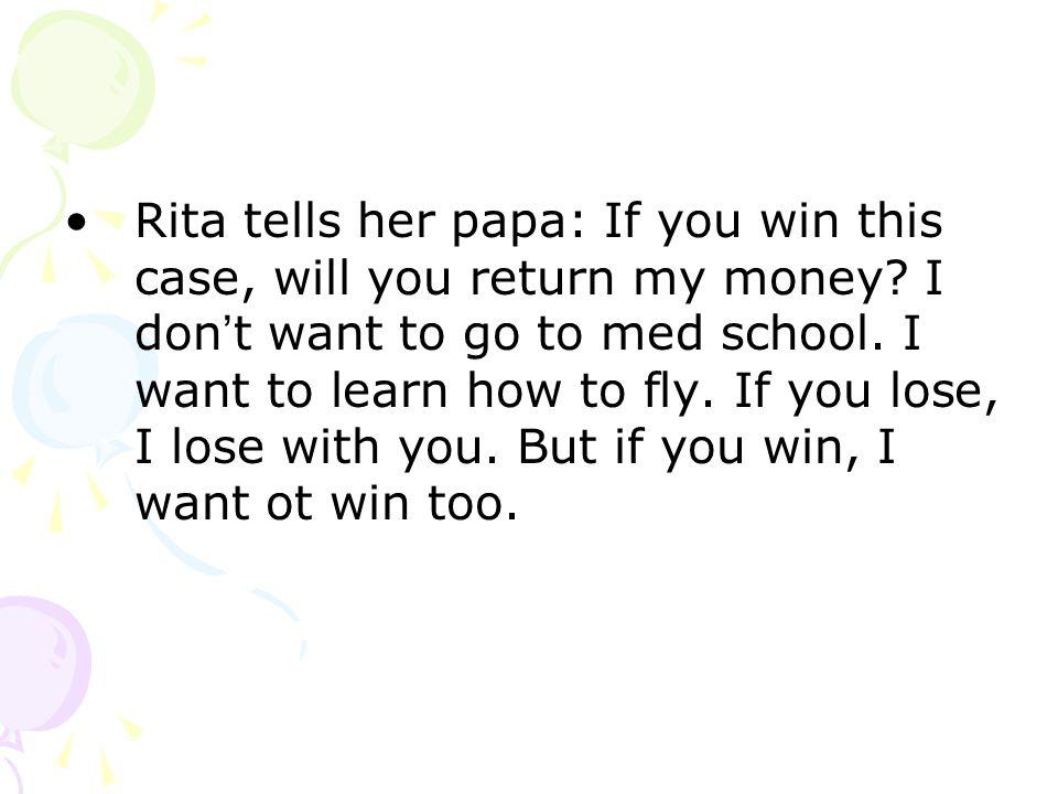 Rita tells her papa: If you win this case, will you return my money.