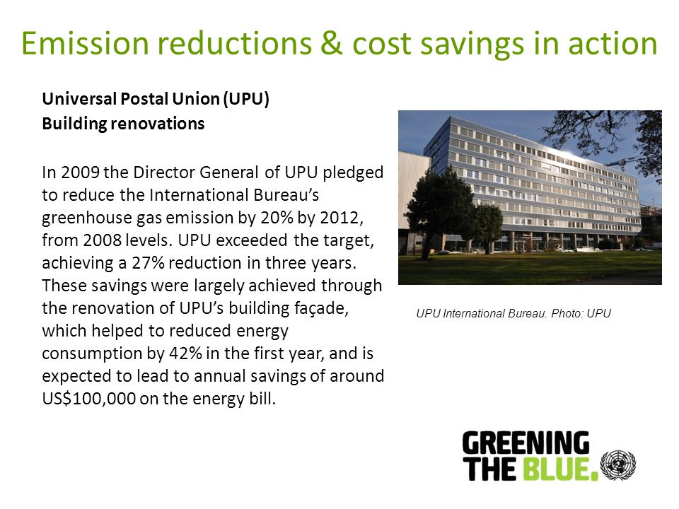 Emission reductions & cost savings in action Universal Postal Union (UPU) Building renovations In 2009 the Director General of UPU pledged to reduce the International Bureaus greenhouse gas emission by 20% by 2012, from 2008 levels.