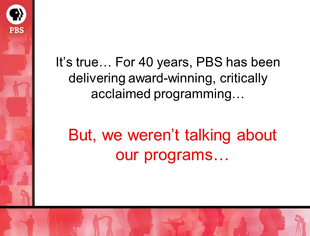 Its true… For 40 years, PBS has been delivering award-winning, critically acclaimed programming… But, we werent talking about our programs…