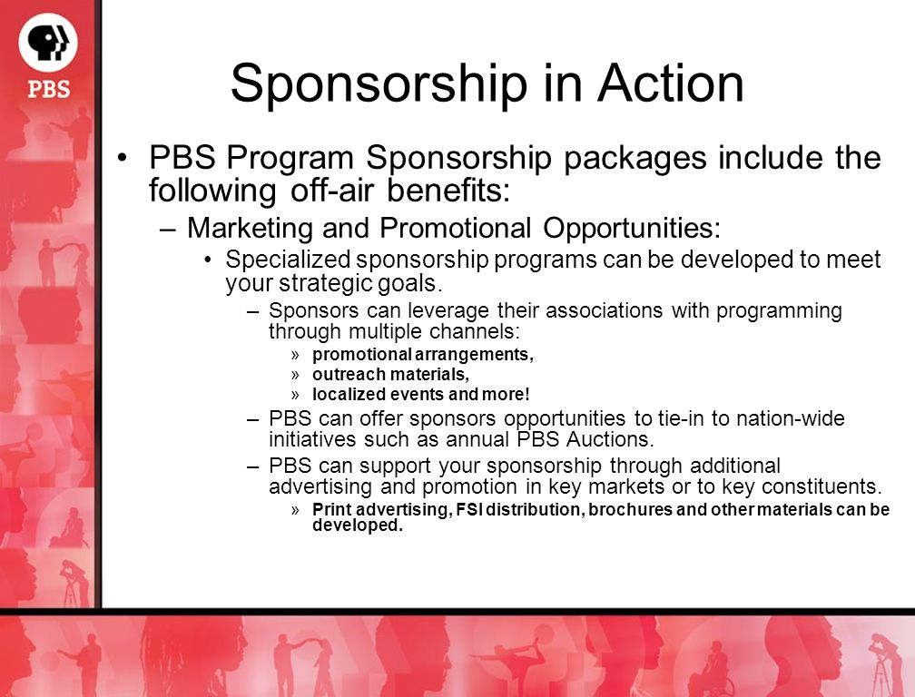 Sponsorship in Action PBS Program Sponsorship packages include the following off-air benefits: –Marketing and Promotional Opportunities: Specialized sponsorship programs can be developed to meet your strategic goals.