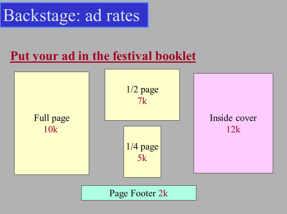 Put your ad in the festival booklet Full page 10k 1/2 page 7k 1/4 page 5k Inside cover 12k Page Footer 2k Backstage: ad rates