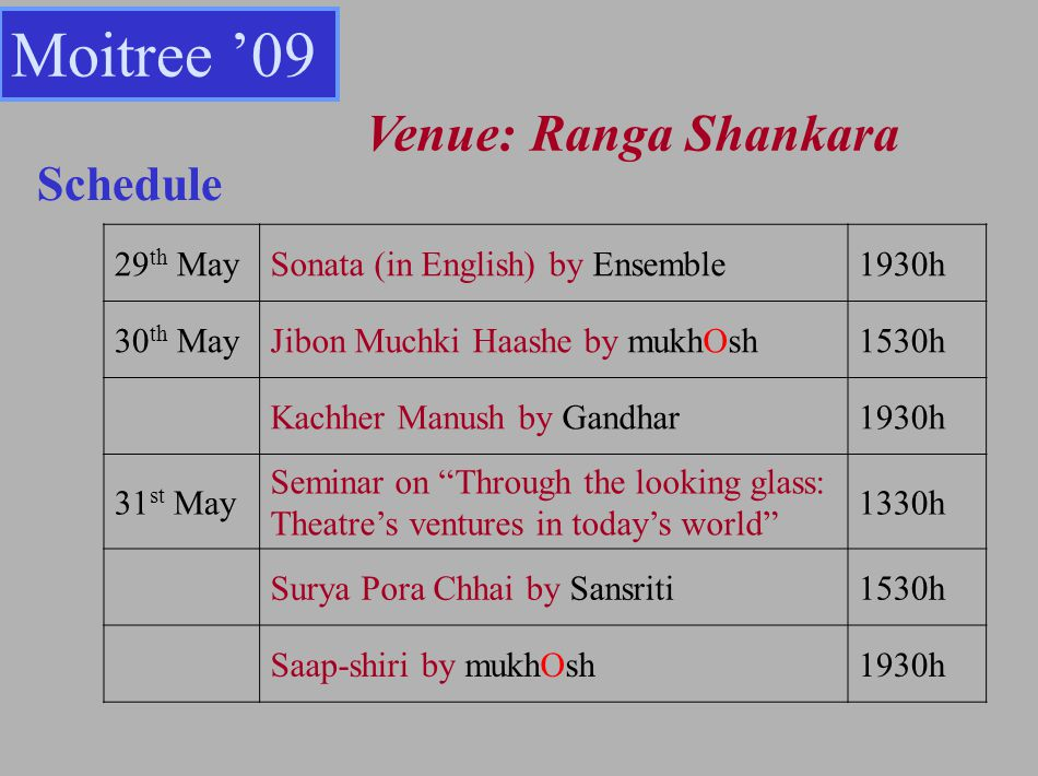 Schedule 29 th MaySonata (in English) by Ensemble1930h 30 th MayJibon Muchki Haashe by mukhOsh1530h Kachher Manush by Gandhar1930h 31 st May Seminar on Through the looking glass: Theatres ventures in todays world 1330h Surya Pora Chhai by Sansriti1530h Saap-shiri by mukhOsh1930h Moitree 09 Venue: Ranga Shankara