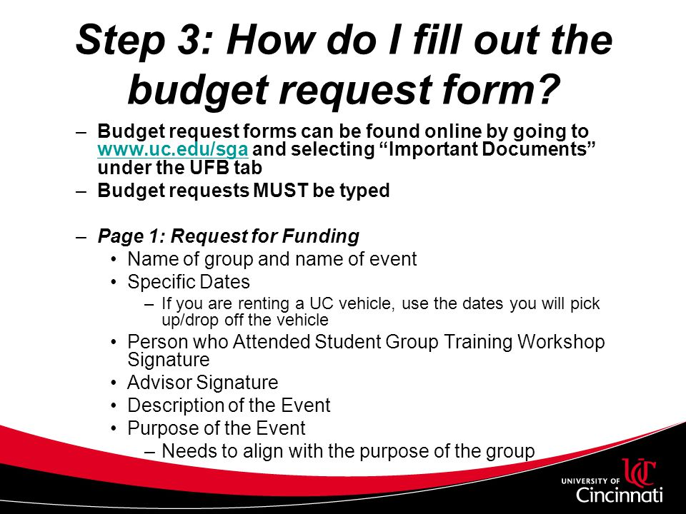 Step 3: How do I fill out the budget request form? –Budget request forms can be found online by going to www.uc.edu/sga and selecting Important Docume